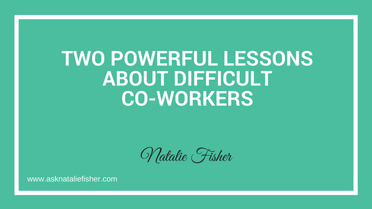 Two Powerful Lessons About Difficult Co-workers