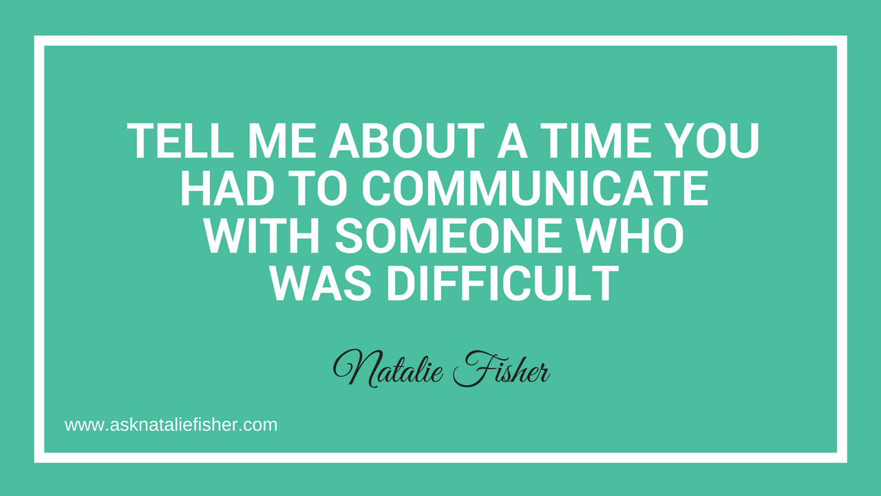 Tell Me About A Time You Had To Communicate With Someone Who Was Difficult