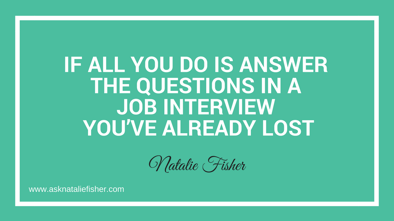 If ALL You Do Is Answer The Questions In A Job Interview You've Already Lost