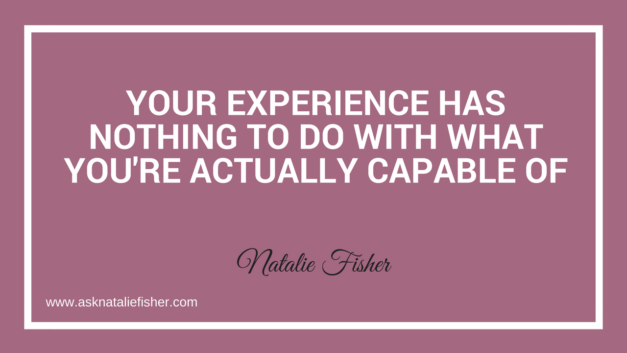 Your Experience Has Nothing To Do With What You're Actually Capable Of
