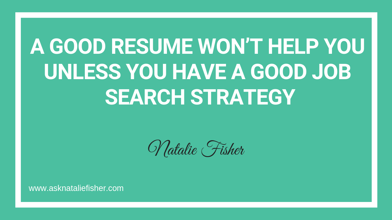 A Good Resume Won't Help You Unless You Have A Good Job Search Strategy
