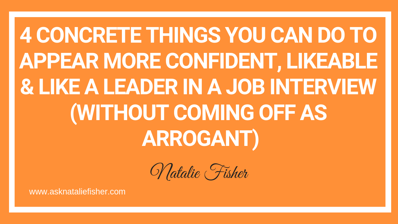 4 Concrete Things You Can Do To Appear More Confident, Likeable & Like A Leader In A Job Interview (Without Coming Off As Arrogant)