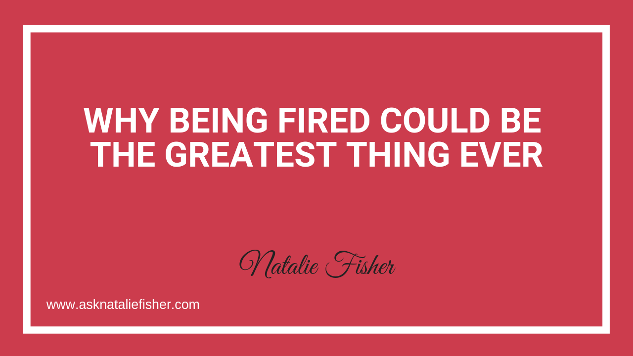 Why Being Fired Could Be The Greatest Thing Ever