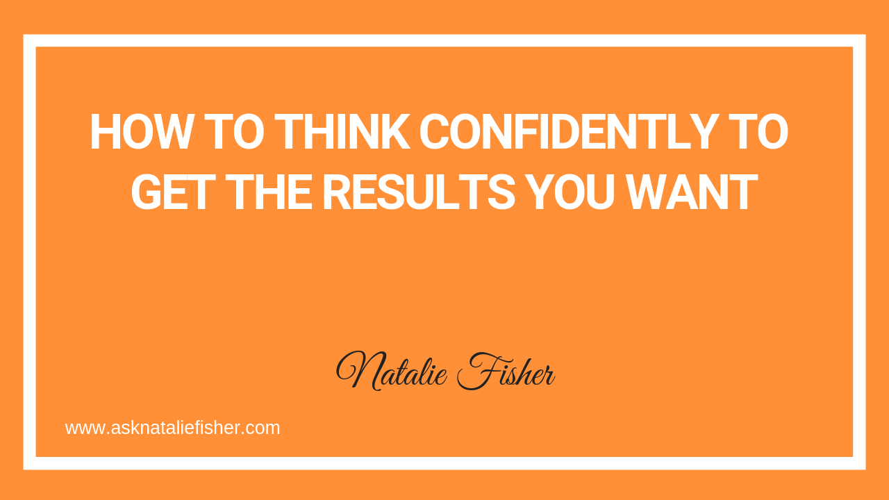 How To Think Confidently To Get The Results You Want