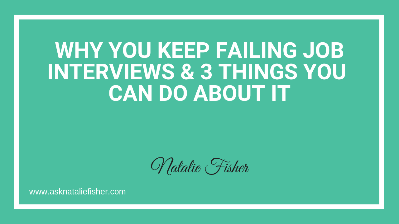 Why You Keep Failing Job Interviews & 3 Things You Can Do About It