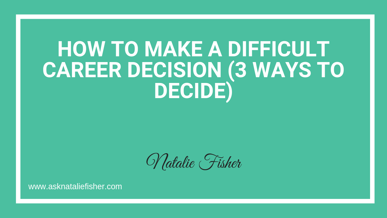 How To Make A Difficult Career Decision (3 Ways To Decide)