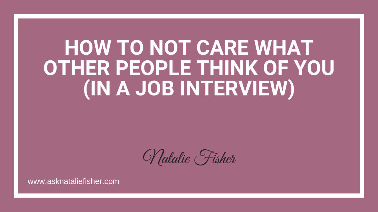 How To Not Care What Other People Think Of You (In A Job Interview)