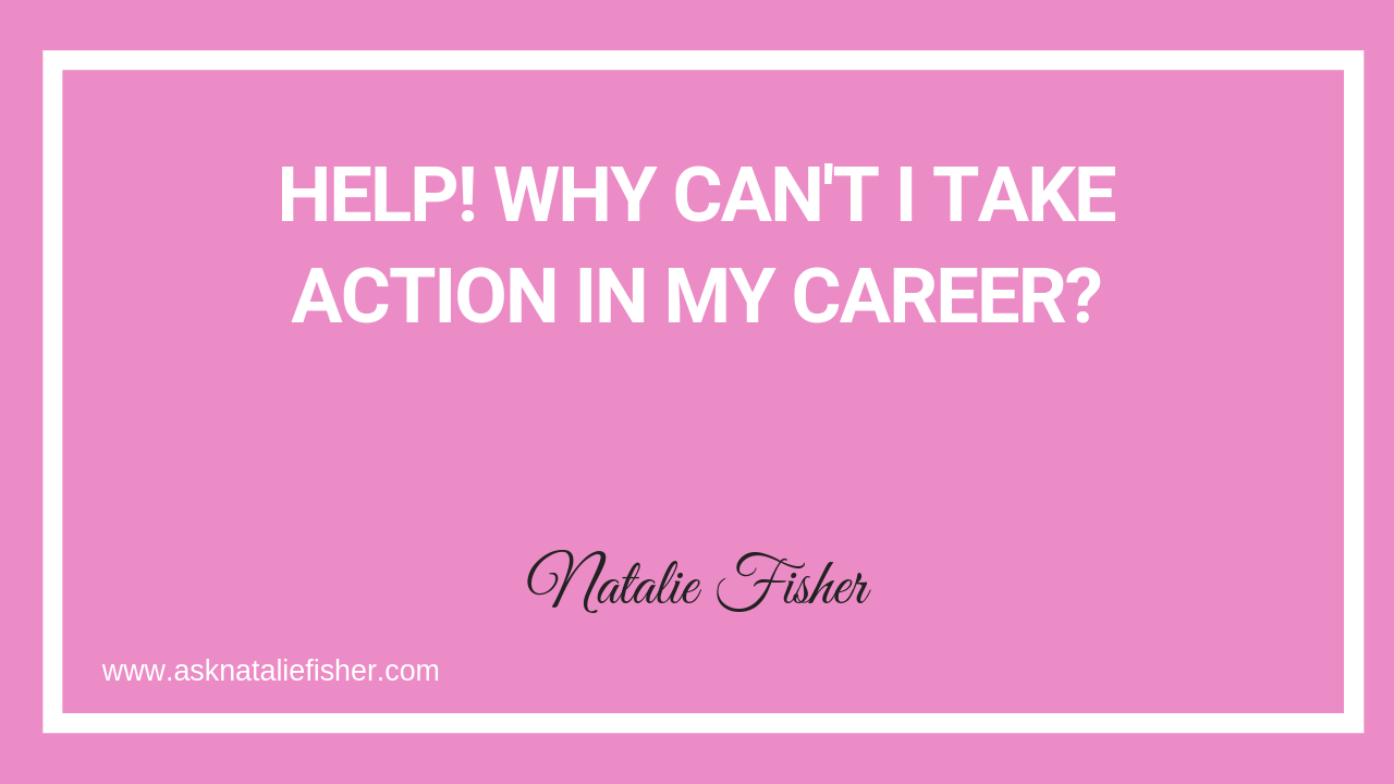 Help! Why Can't I Take Action In My Career?