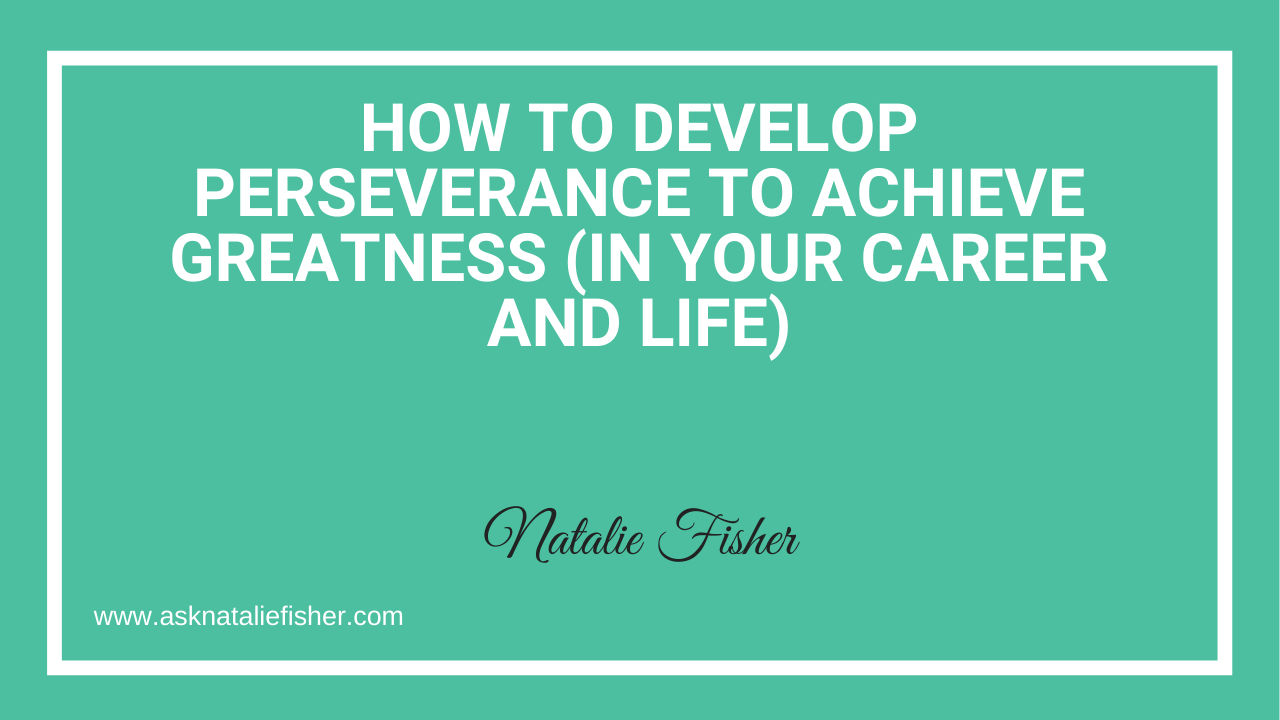 How To Develop Perseverance To Achieve Greatness (In Your Career And Life)