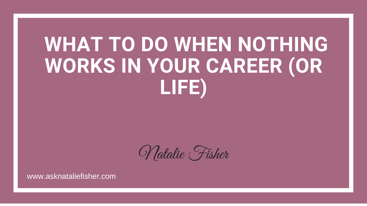 What To Do When Nothing Works In Your Career (OR Life)