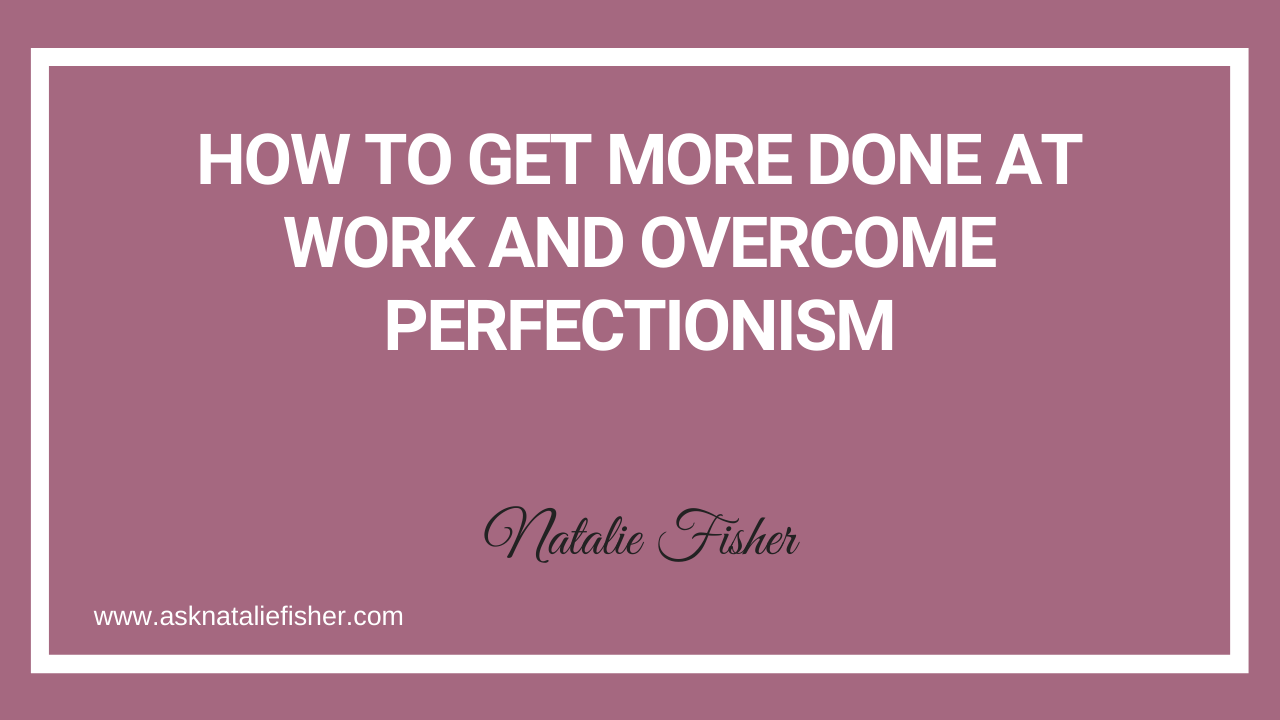 How To Get More Done At Work And Overcome Perfectionism