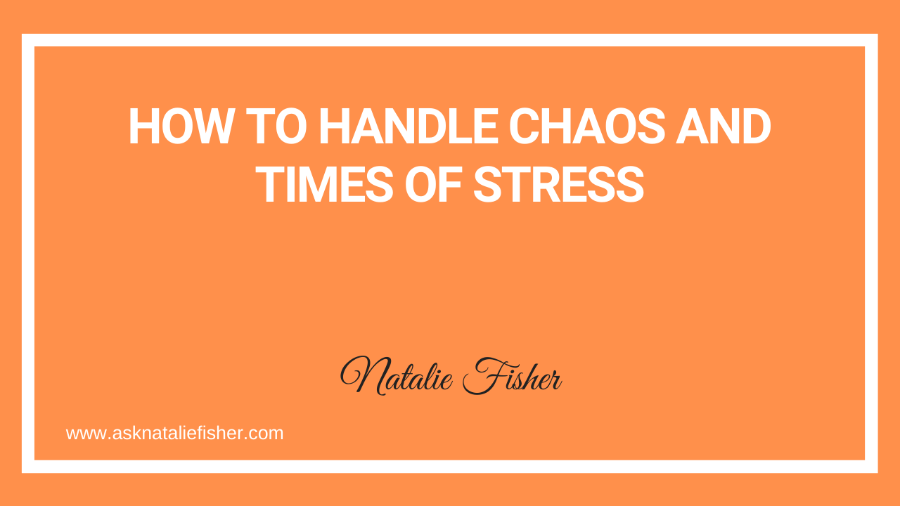 How To Handle Chaos And Times Of Stress