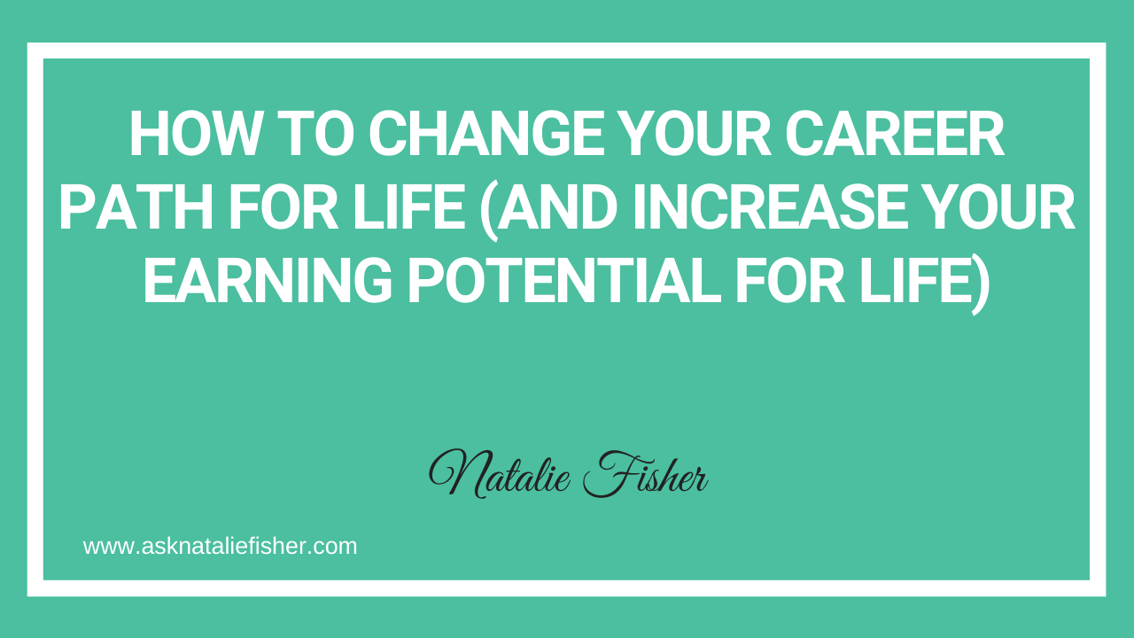 How To Change Your Career Path For Life (And Increase Your Earning Potential For Life)