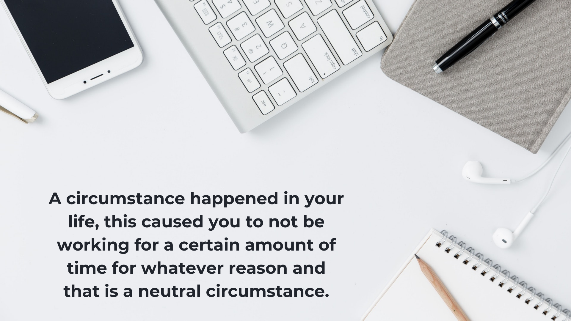 A circumstance happened in your life, this caused you to not be working for a certain amount of time for whatever reason and that is a neutral circumstance, okay?