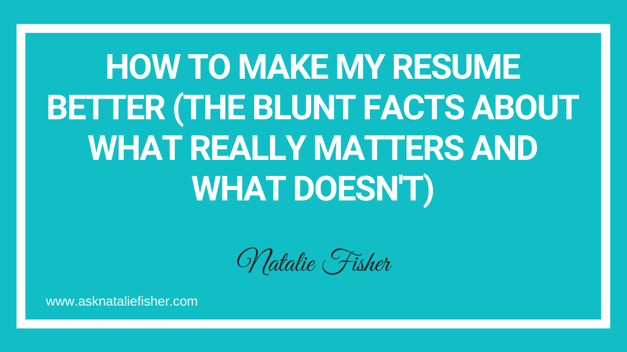 How To Make My Resume Better (The Blunt Facts About What Really Matters And What Doesn't)