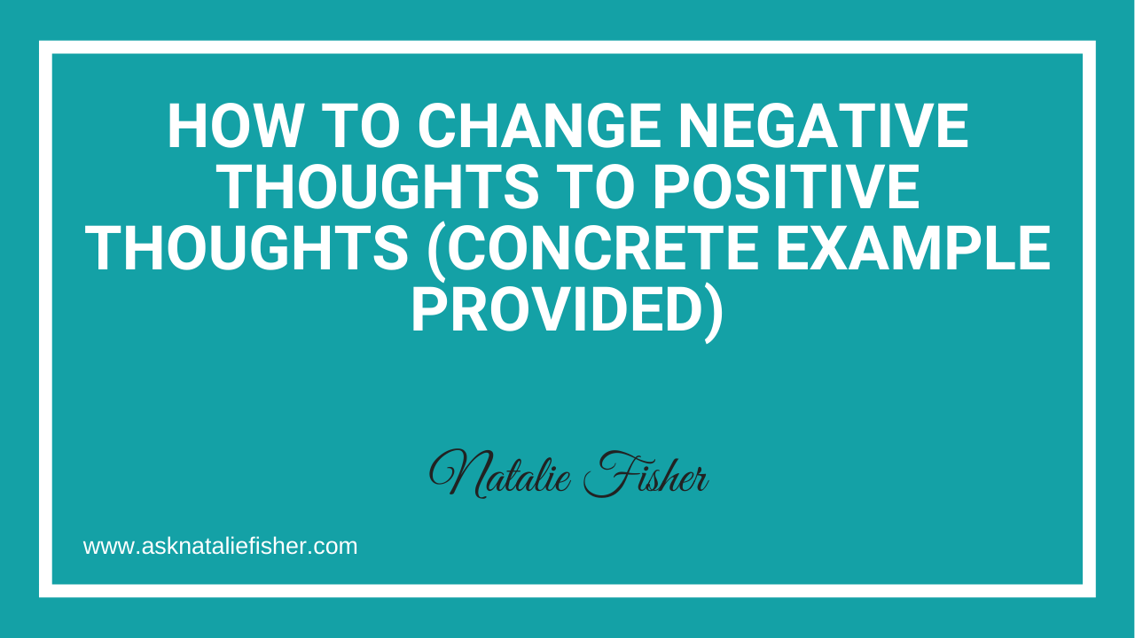 How To Change Negative Thoughts To Positive Thoughts (Concrete Example Provided)