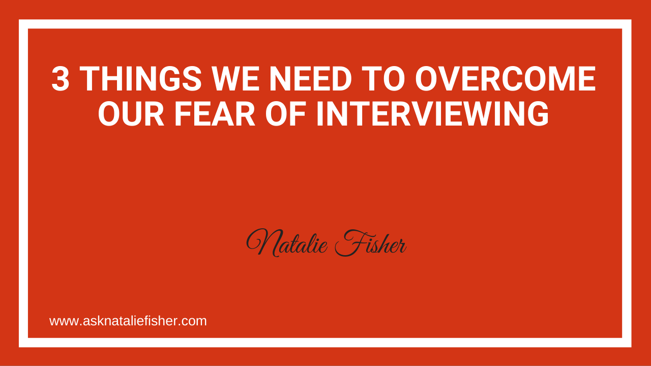 3 Things We Need To Overcome Our Fear Of Interviewing
