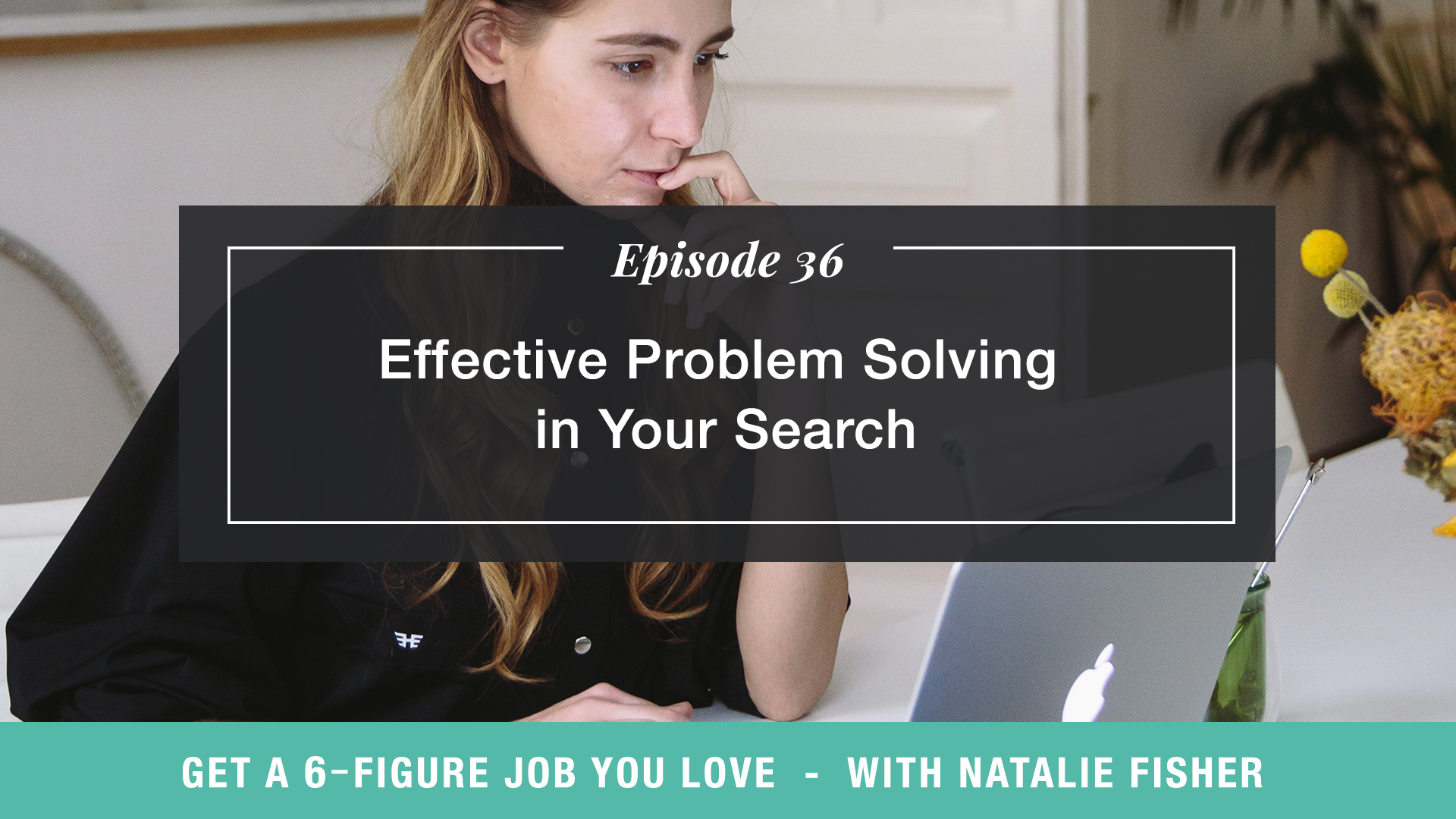 The Get a Six Figure Job You Love Podcast with Natalie Fisher | Effective Problem Solving in Your Search