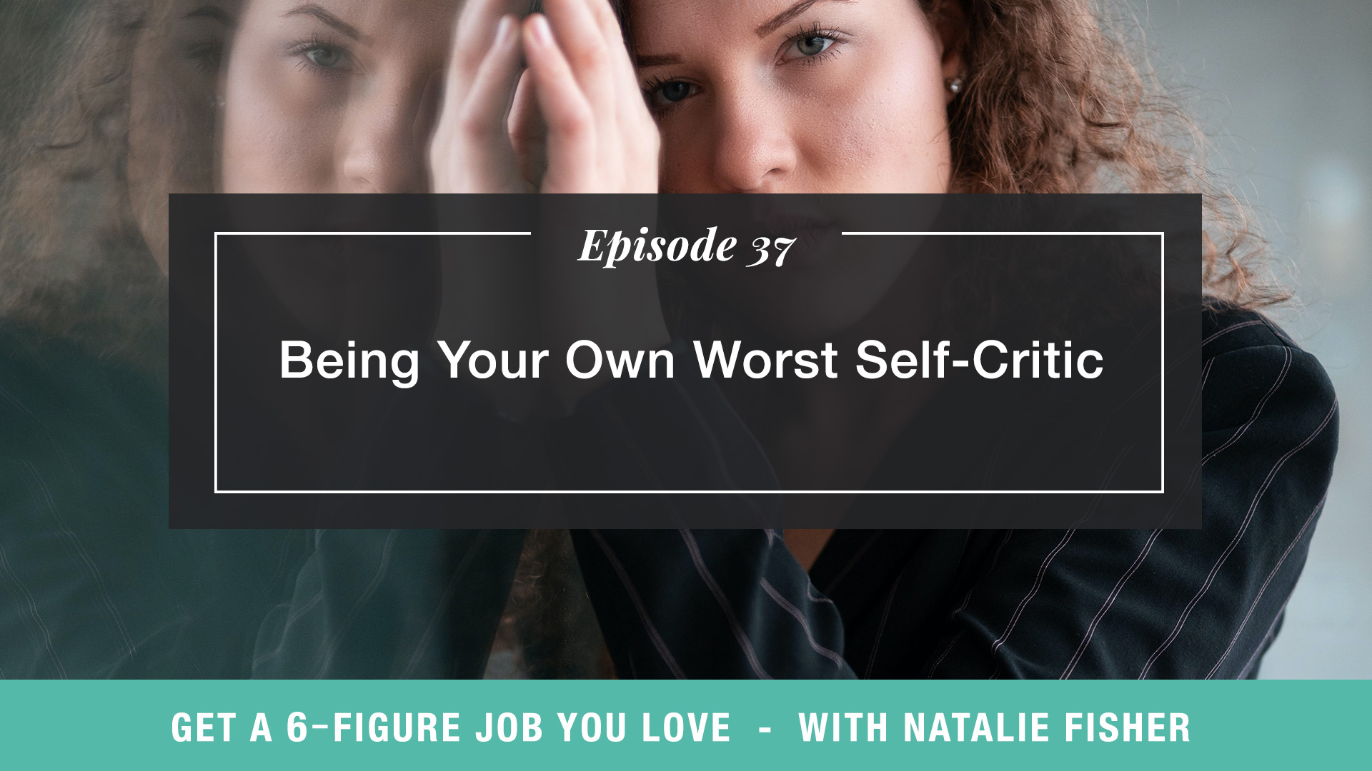 The Get a Six Figure Job You Love Podcast with Natalie Fisher | Being Your Own Worst Self-Critic
