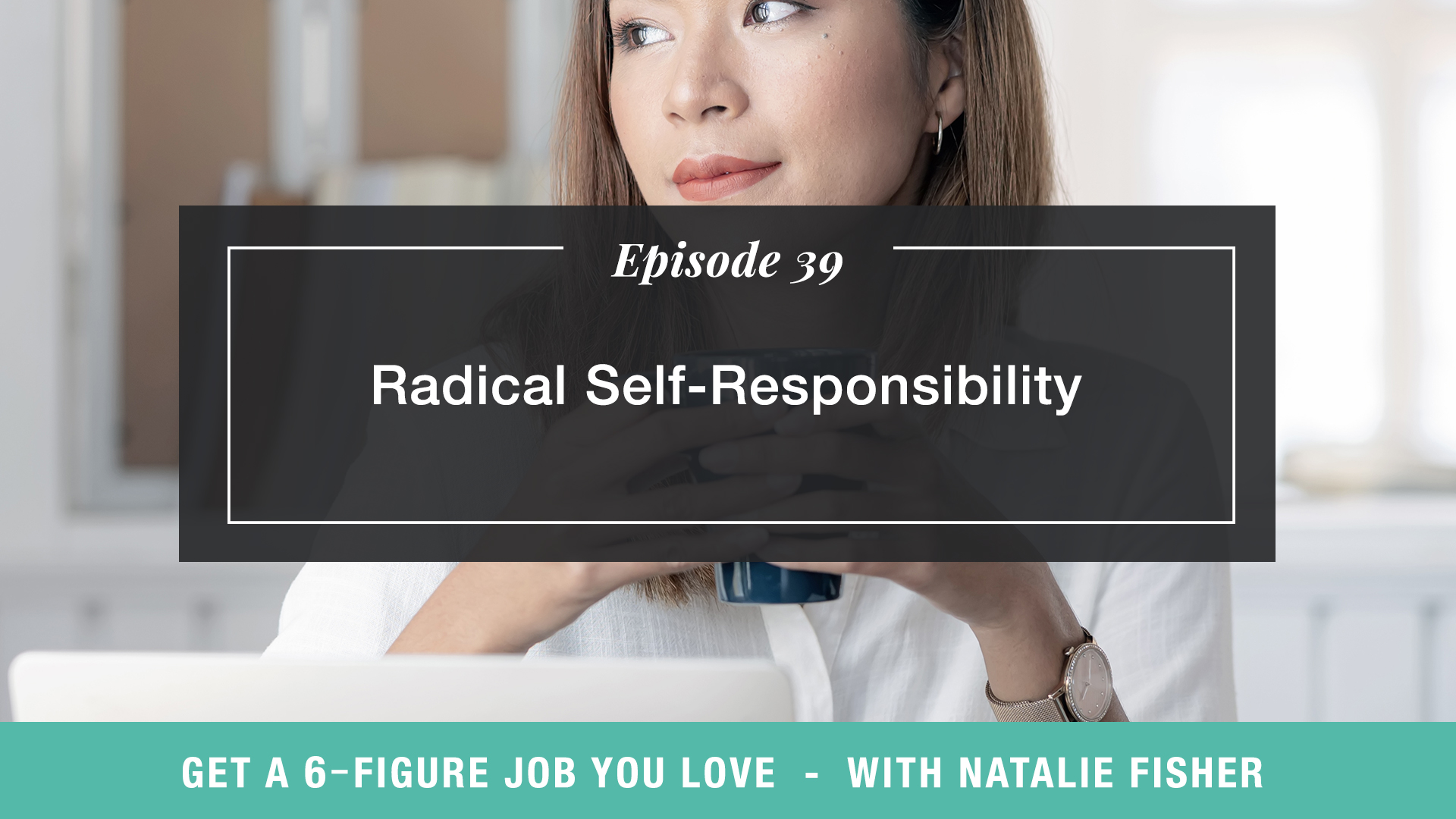 The Get a Six Figure Job You Love Podcast with Natalie Fisher | Radical Self-Responsibility