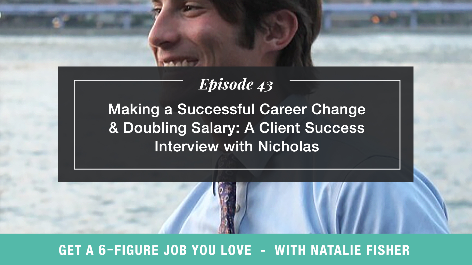 The Get a Six Figure Job You Love Podcast with Natalie Fisher | Making a Successful Career Change & Doubling Salary: A Client Success Interview with Nicholas