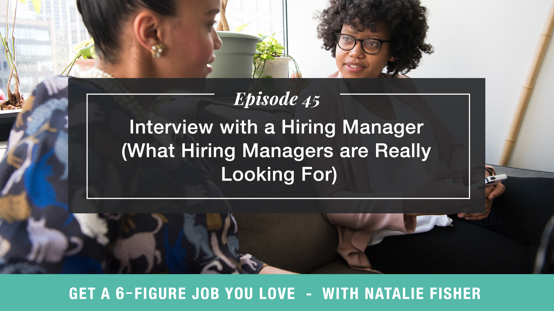 The Get a Six Figure Job You Love Podcast with Natalie Fisher | Interview with a Hiring Manager (What Hiring Managers Are Really Looking For)