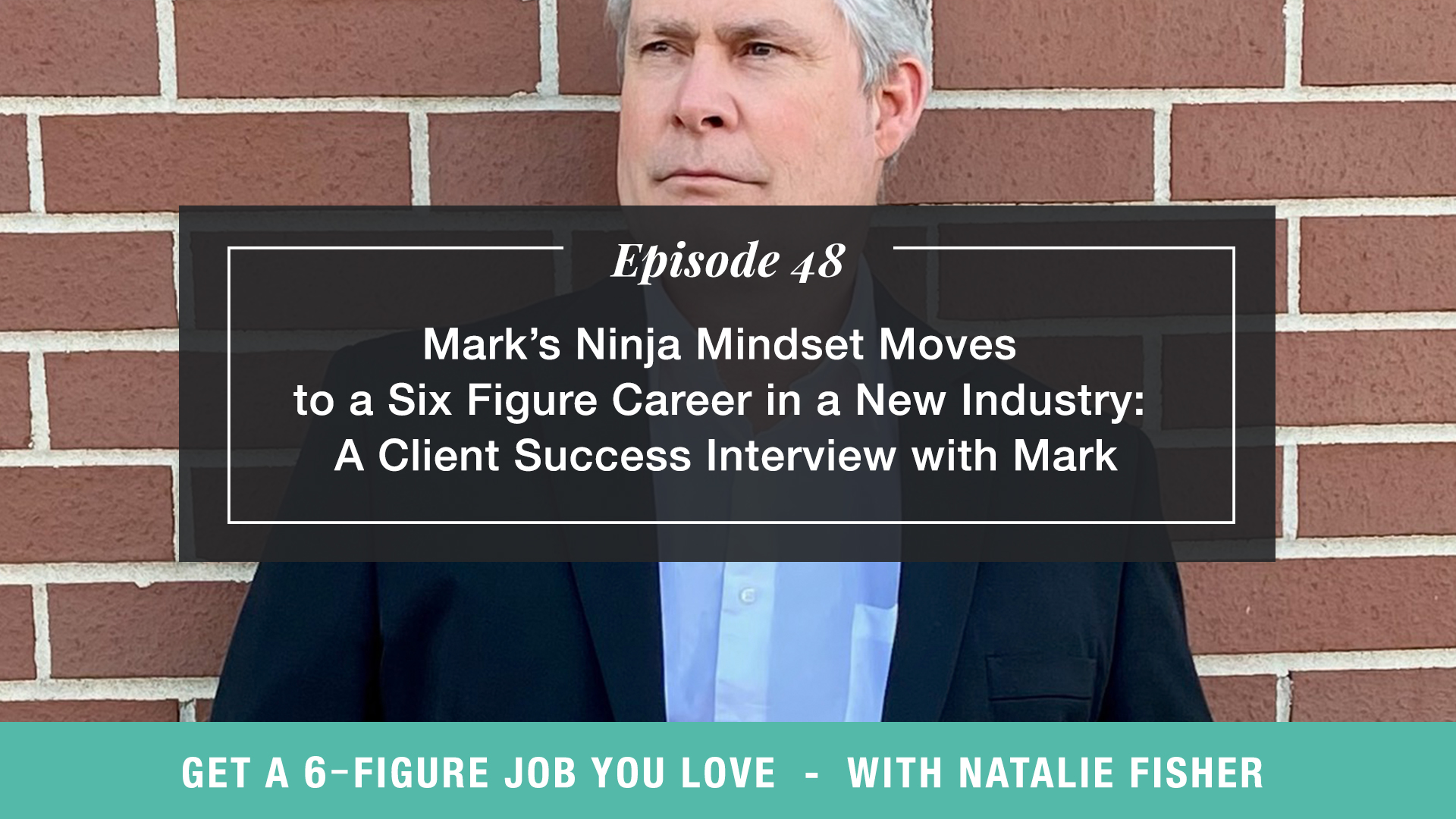 The Get a Six Figure Job You Love Podcast with Natalie Fisher | Mark's Ninja Mindset Moves to a Six Figure Career in a New Industry: A Client Success Interview with Mark