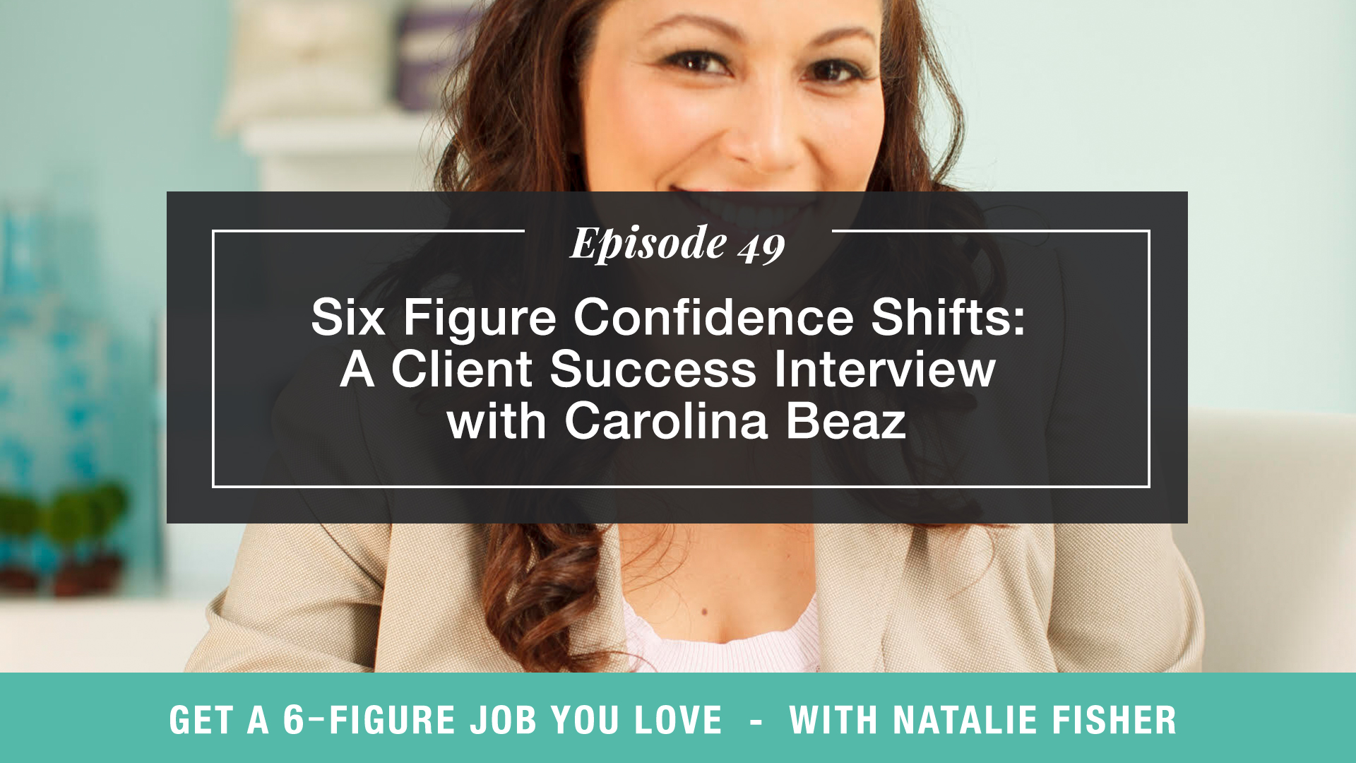 The Get a Six Figure Job You Love Podcast with Natalie Fisher | Six Figure Confidence Shifts: A Client Success Interview with Carolina Beaz
