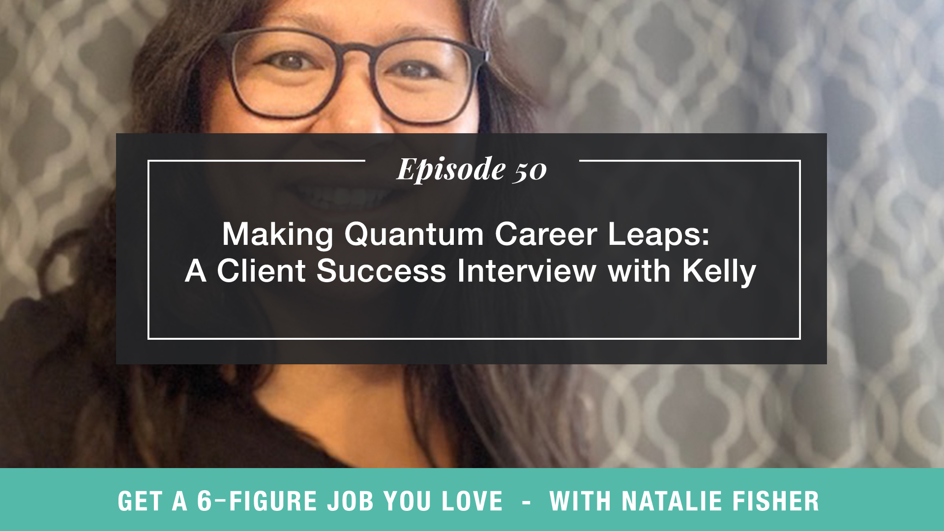The Get a Six Figure Job You Love Podcast with Natalie Fisher   Making Quantum Career Leaps: A Client Success Interview with Kelly