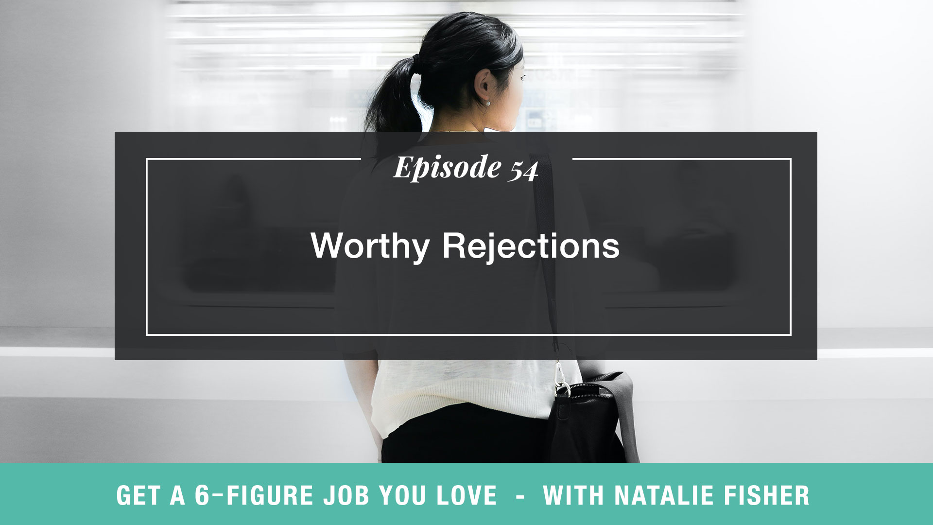 The Get a Six Figure Job You Love Podcast with Natalie Fisher | Worthy Rejections
