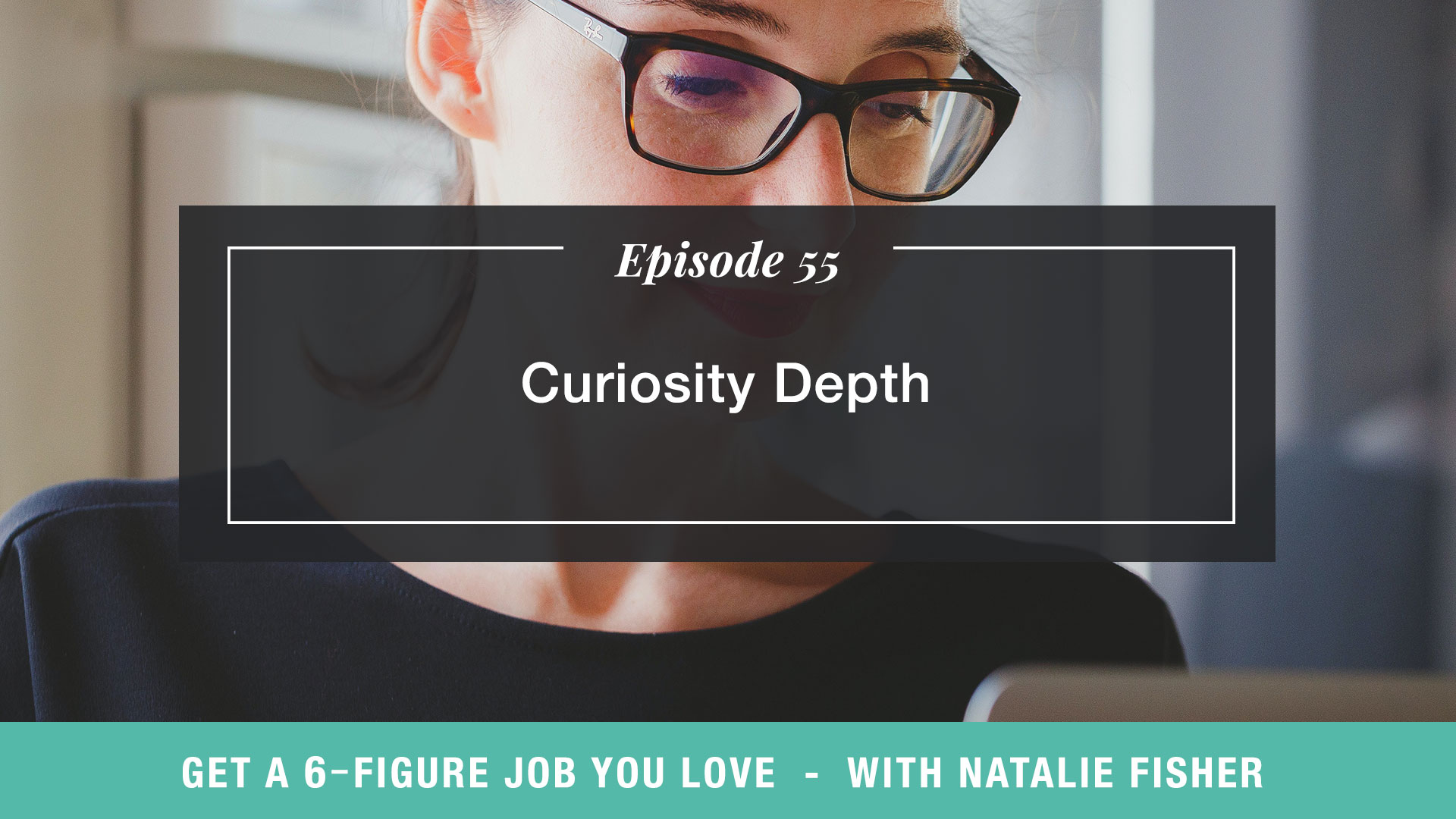 The Get a Six Figure Job You Love Podcast with Natalie Fisher | Curiosity Depth