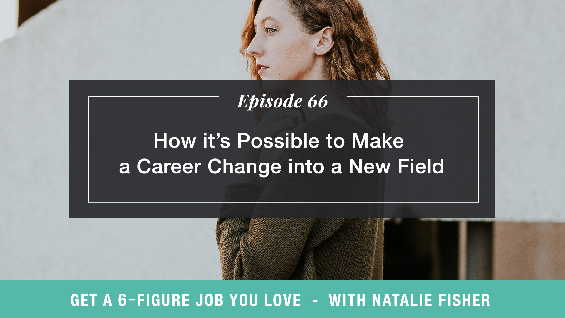 The Get a Six Figure Job You Love Podcast with Natalie Fisher | How It's Possible to Make a Career Change into a New Field